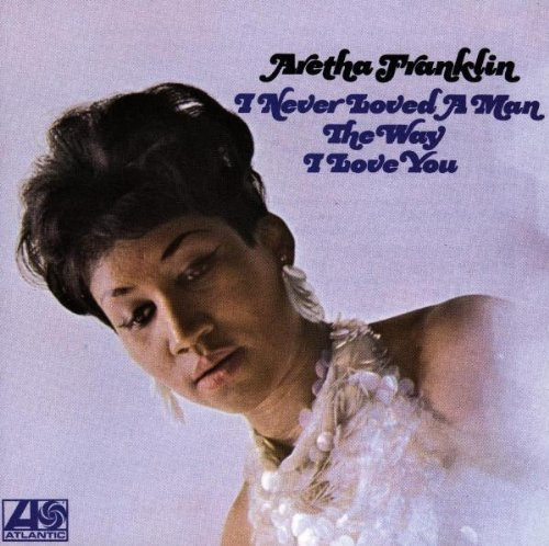 Franklin , Aretha - I Never Loved a Man the Way I Love You