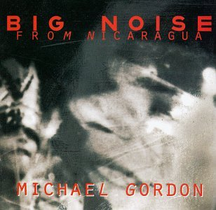 Gordon , Michael - Big Noise From Nicaragua (Ziporyn, Bouchard, Protheroe, Michael Gordon Philharmonic, Spectrum)