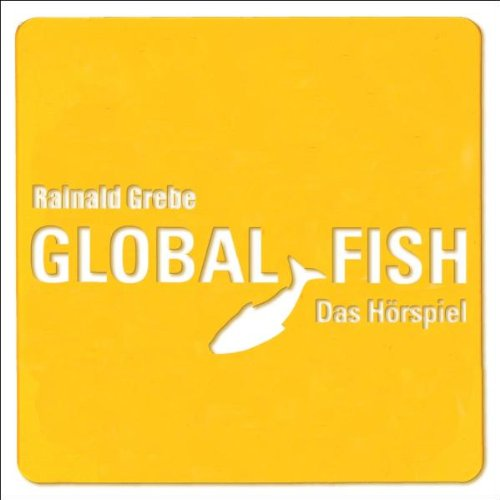 Grebe , Rainald - Global Fish - Das Hörspiel