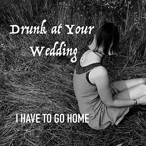 Drunk At Your Wedding - I Have To Go Home