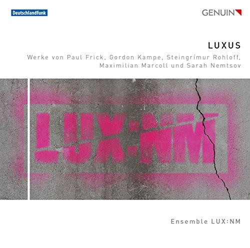 Ensemble LUX:NM - Luxus: Werke von Frick, Kampe, Rohloff, Marcoll und Nemtsov