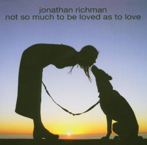 Richman , Jonathan - Not so much to be loved as to love