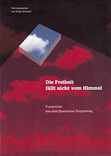 Schmidt, Heiko (Hrsg.) - Die Freiheit fällt nicht vom Himmel. Fundstücke aus dem Spanischen Bürgerkrieg