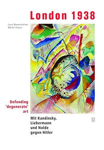 Wesensteiner, Lucy / Faass, Martin - London 1938: defending 'degenerate' art. Mit Kandinsky, Liebermann und Nolde gegen Hitler
