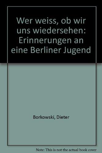 Borkowski, Dieter - Wer weiß, ob wir uns wiedersehen - Erinnerungen an eine Berliner Jugend