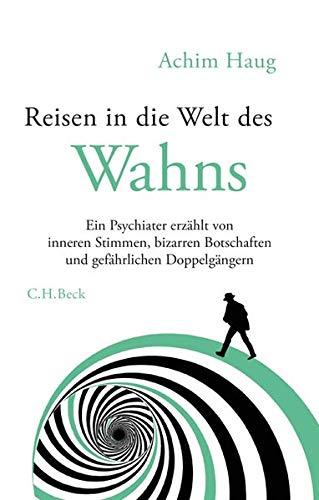 Haug, Achim - Reisen in die Welt des Wahns: Ein Psychiater erzählt von inneren Stimmen, bizarren Botschaften und gefährlichen Doppelgängern