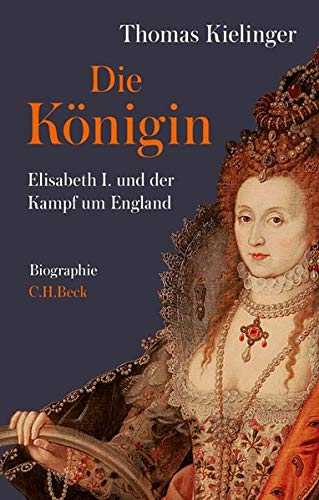 Kielinger, Thomas - Die Königin: Elisabeth I. und der Kampf um England