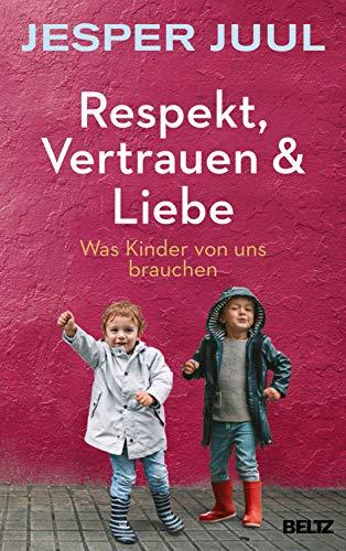 Juul, Jesper - Respekt, Vertrauen & Liebe: Was Kinder von uns brauchen