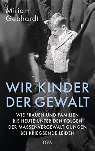 Gebhardt, Miriam - Wir Kinder der Gewalt: Wie Frauen und Familien bis heute unter den Folgen der Massenvergewaltigungen bei Kriegsende leiden