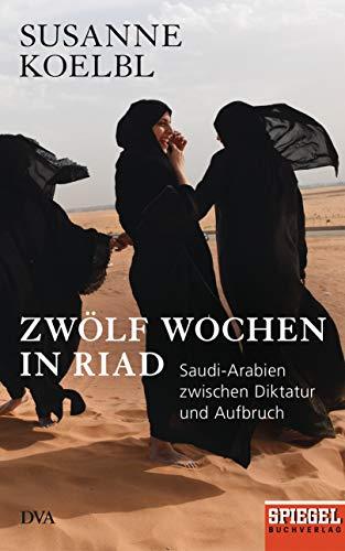Koelbl, Susanne - Zwölf Wochen in Riad: Saudi-Arabien zwischen Diktatur und Aufbruch