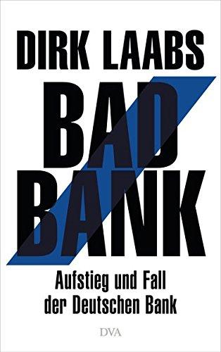 Laabs, Dirk - Bad Bank: Aufstieg und Fall der Deutschen Bank
