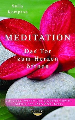 Kempton, Sally - Meditation: Das Tor zum Herzen öffnen - Mit einem Vorwort von Elizabeth Gilbert, Autorin von EAT, PRAY, LOVE