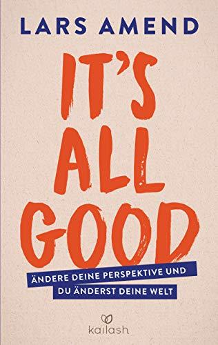 Amend, Lars - It's All Good: Ändere deine Perspektive und du änderst deine Welt