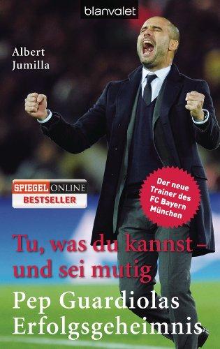 - Tu, was du kannst - und sei mutig: Pep Guardiolas Erfolgsgeheimnis