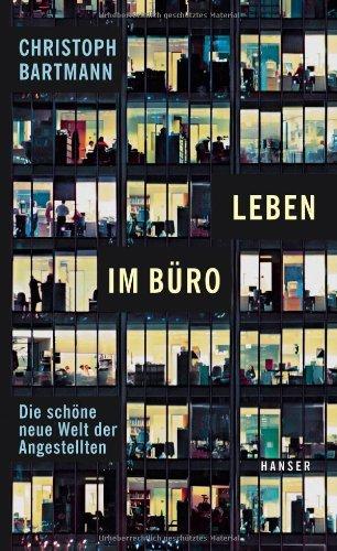 Bartmann, Christoph - Leben im Büro: Die schöne neue Welt der Angestellten