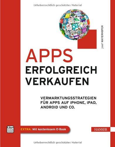 Mayerhofer, Josef - Apps erfolgreich verkaufen: Vermarktungsstrategien für Apps auf iPhone, iPad, Android und Co