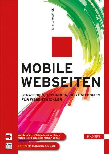 Maurice, Florence - Mobile Webseiten: Strategien, Techniken, Dos und Don'ts für Webentwickler. Von Responsive Webdesign über jQuery Mobile bis zu separaten mobilen Seiten