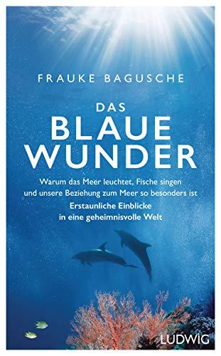 Bagusche, Frauke - Das blaue Wunder: Warum das Meer leuchtet, Fische singen und unsere Beziehung zum Meer so besonders ist ─ Erstaunliche Einblicke in eine geheimnisvolle Welt