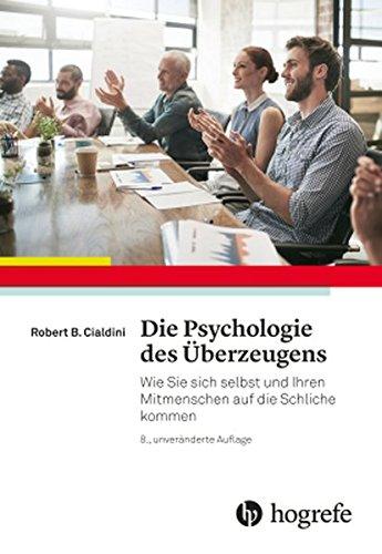 Cialdini, Robert B. - Die Psychologie des Überzeugens: Wie Sie sich selbst und Ihren Mitmenschen auf die Schliche kommen