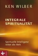 Wilber, Ken - Integrale Spiritualität: Spirituelle Intelligenz rettet die Welt