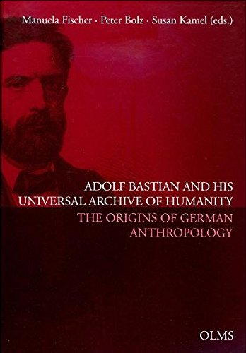 Fischer / Bolz / Kamel (Hrsg.) - Adolf Bastian and His Universal Archive of Humanity: The Origins of German Anthropology