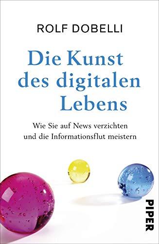 Dobelli, Rolf - Die Kunst des digitalen Lebens: Wie Sie auf News verzichten und die Informationsflut meistern