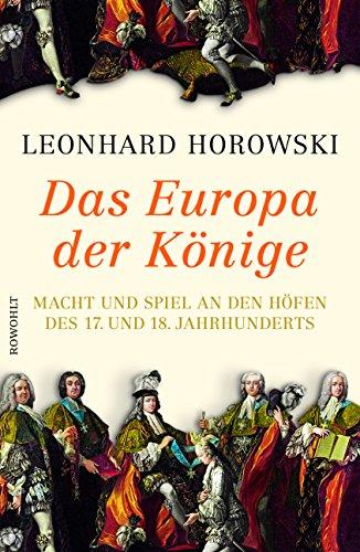 Horowski, Leonhard - Das Europa der Könige - Macht und Spiel an den Höfen des 17. und 18. Jahrhunderts