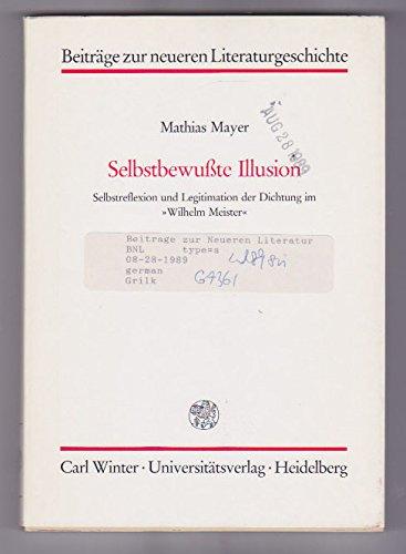 Mayer, Mathias - Selbstbewusste Illusion. Selbstreflexion und Legitimation der Dichtung im Wilhelm Meister