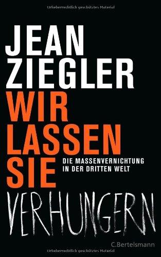 Ziegler, Jean - Wir lassen sie verhungern: Die Massenvernichtung in der Dritten Welt