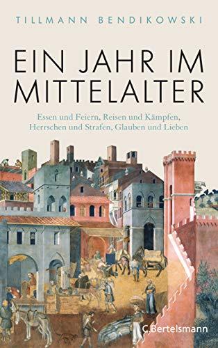 Bendikowski, Tillmann - Ein Jahr im Mittelalter: Essen und Feiern, Reisen und Kämpfen, Herrschen und Strafen, Glauben und Lieben