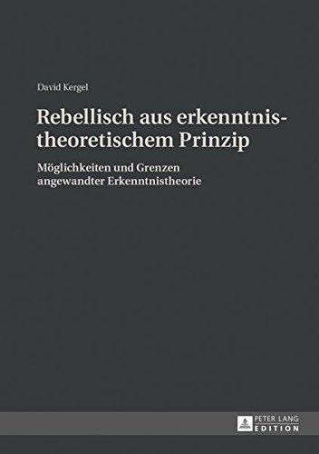 Kergel, David - Rebellisch aus erkenntnistheoretischem Prinzip: Möglichkeiten und Grenzen angewandter Erkenntnistheorie