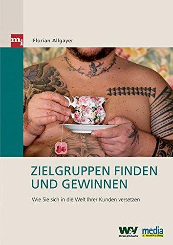 Allgayaer, Florian - Zielgruppen finden und gewinnen. Wie Sie sich in die Welt Ihrer Kunden versetzen