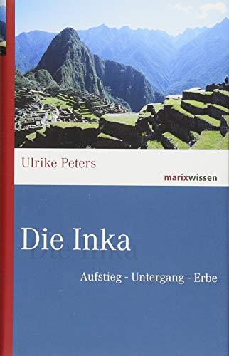 Peters, Ulrike - Die Inka: Aufstieg – Untergang – Erbe (marixwissen)
