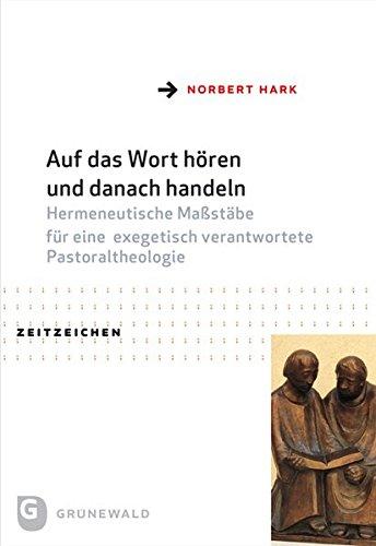 Hark, Norbert -  Auf das Wort hören und danach handeln - Hermeneutische Maßstäbe für eine exegetisch verantwortete Pastoraltheologie