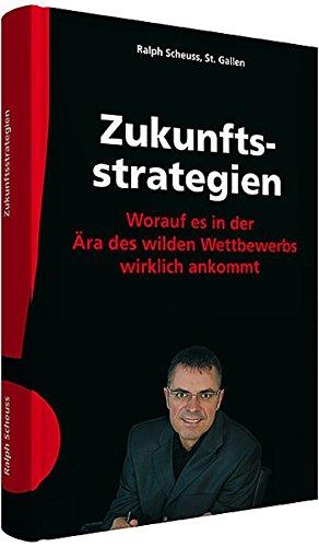 Scheuss, Ralph - Zukunftsstrategien: Worauf es in der Ära des wilden Wettbewerbs wirklich ankommt