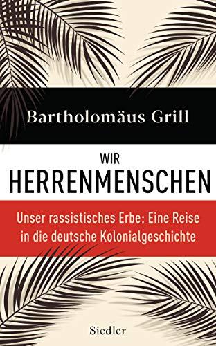 Grill, Bartholomäus - Wir Herrenmenschen: Unser rassistisches Erbe: Eine Reise in die deutsche Kolonialgeschichte - Mit zahlreichen Abbildungen