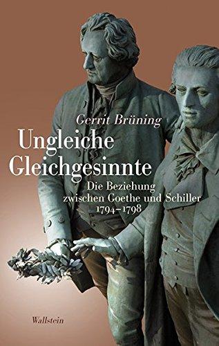 Brüning, Gerrit - Ungleiche Gleichgesinnte: Die Beziehung zwischen Goethe und Schiller 1794-1798