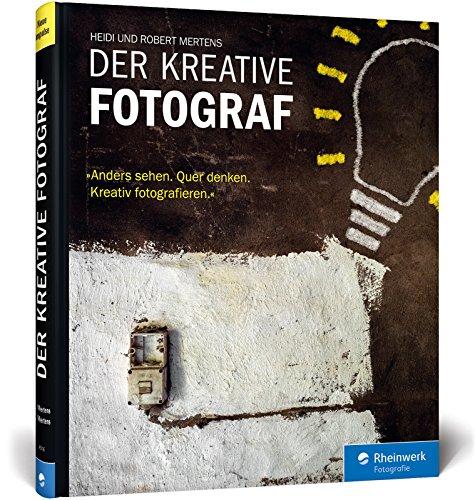 Mertens, Heidi & Robert - Der kreative Fotograf - Anders sehen / Quer denken