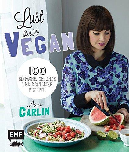 Carlin, Aine - Lust auf Vegan: 100 einfache, gesunde und köstliche Rezepte