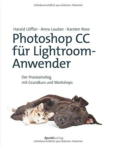 Löffler, Harald / Laudan, Anna / Rose, Karsten - Photoshop CC für Lightroom-Anwender: Der Praxiseinstieg mit Grundkurs und Workshops