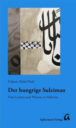 Abdel-Hadi, Hakam - Der hungrige Suleiman: Vom Lachen und Weinen in Palästina - Eine biographische Erzählung