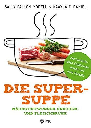Morell, Sally Fallon - Die Super-Suppe: Nährstoffwunder Knochen- und Fleischbrühe: Jahrhundertealtes Ernährungswissen und neue Rezepte