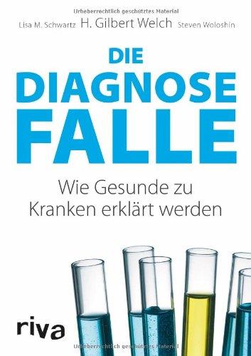 Welch, H. Gilbert - Die Diagnosefalle: Wie Gesunde zu Kranken erklärt werden