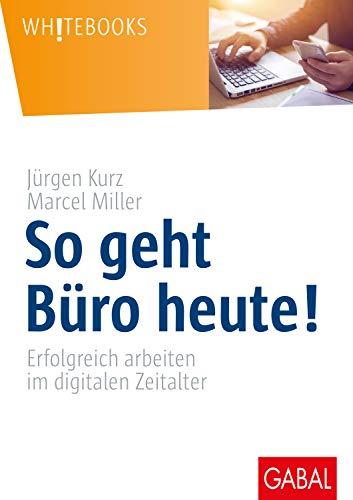 Kurz, Jürgen - So geht Büro heute!: Erfolgreich arbeiten im digitalen Zeitalter (Whitebooks)