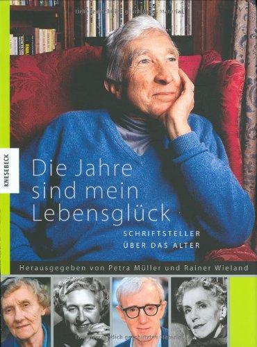Müller, Petra / Wieland, Rainer (HG) - Die Jahre sind mein Lebensglück: Schriftsteller über das Alter
