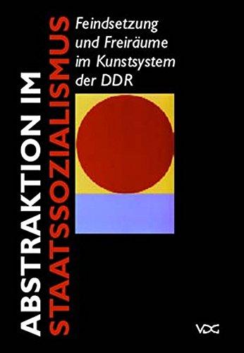 -- - Abstraktion im Staatssozialismus: Feindsetzungen und Freiräume im Kunstsystem der DDR