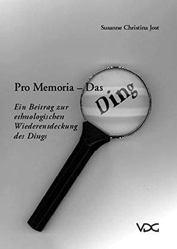 Jost, Susanne Christina - Pro Memoria - Das Ding: Ein Beitrag zur ethnologischen Wiederentdeckung des Dings