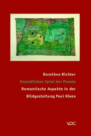 Richter, Dorothea - Unendliches Spiel der Poesie: Romantische Bildaspekte in der Bildgestaltung Paul Klees