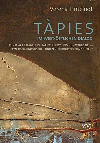 Tintelnot, Verena - Tàpies im west-östlichen Dialog: Kunst als Erfahrung: Tàpies' Kunst und Kunsttheorie im hermetisch-gnostischen und zen-buddhistischen Kontext