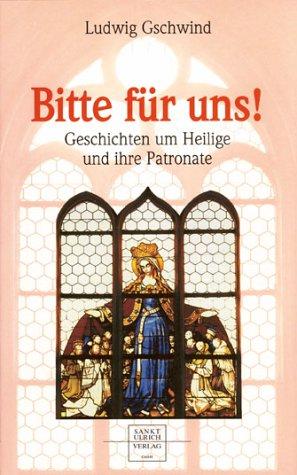 Gschwind, Ludwig - Bitte für uns! Geschichten um Heilige und ihre Patronate